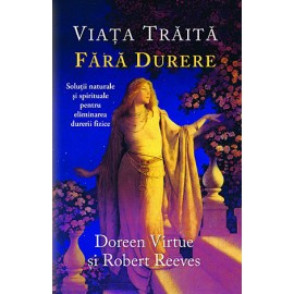 Viaţa Trăită Fără Durere • soluţii naturale şi spirituale pentru eliminarea durerii fizice - Doreen Virtue, Robert Reeves