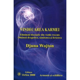 Vindecarea Karmei • eliminaţi blocajele din vieţile trecute. obţineţi dragostea, sănătatea şi fericirea – Djuna Wojton