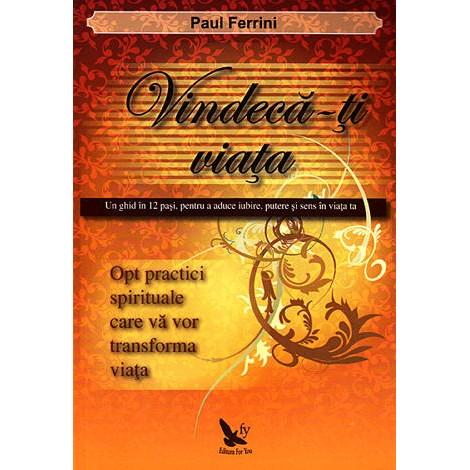 Vindecă-ţi Viaţa • un ghid în 12 paşi, pentru a aduce iubire, putere şi sens în viaţa ta - Paul Ferrini