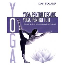 Yoga pentru fiecare, Yoga pentru toţi • elemente fundamentale pentru începători şi avansaţi - Dan Bozaru
